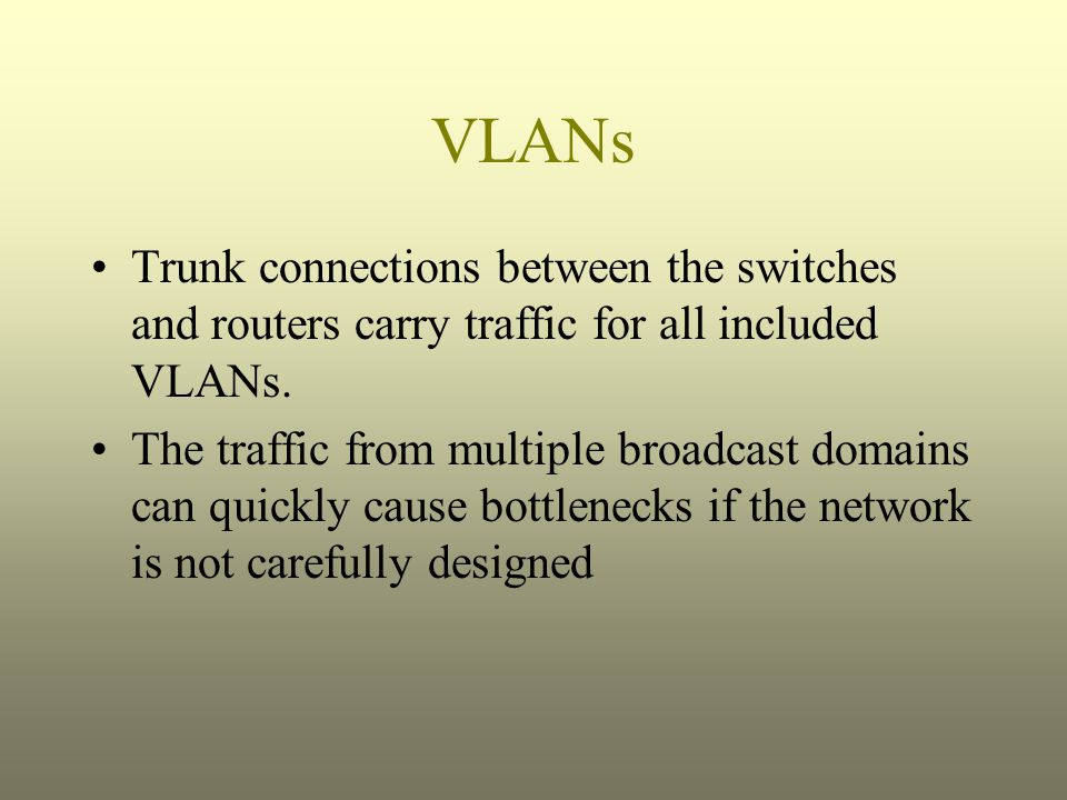 VLANs Trunk connections between the switches and routers carry traffic for all included VLANs. The traffic from multiple broadcast domains can quickly
