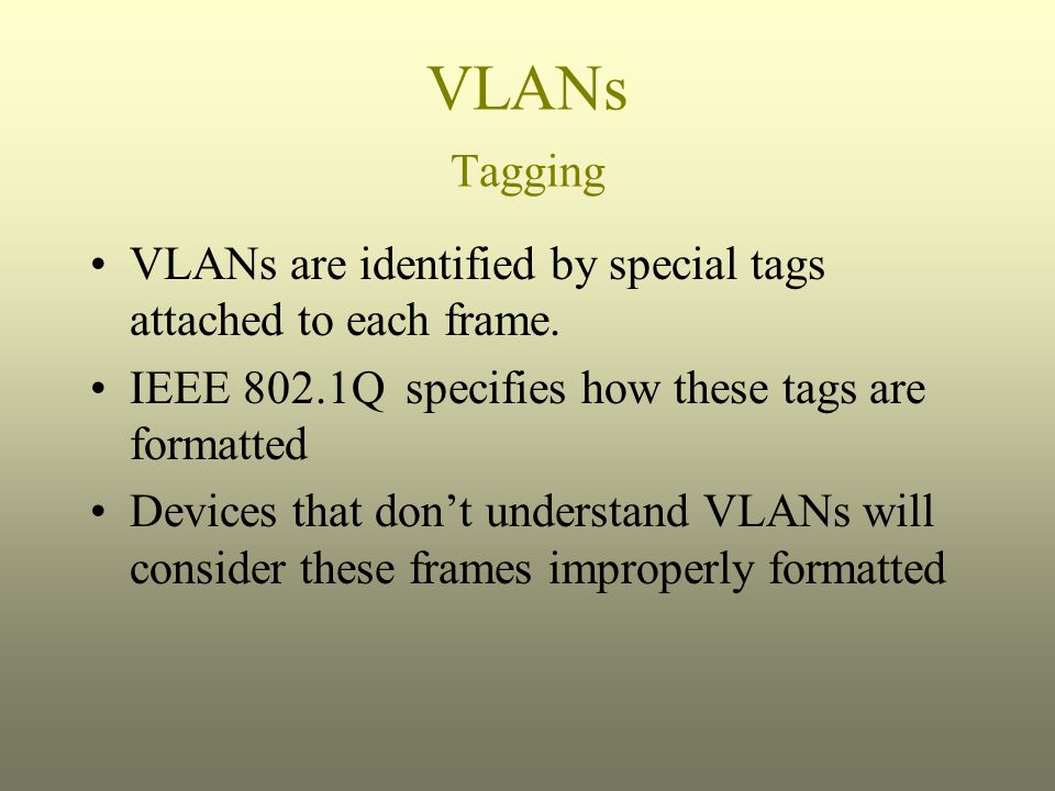 VLANs Tagging VLANs are identified by special tags attached to each frame. IEEE 802.1Q specifies how these tags are formatted Devices that don't under