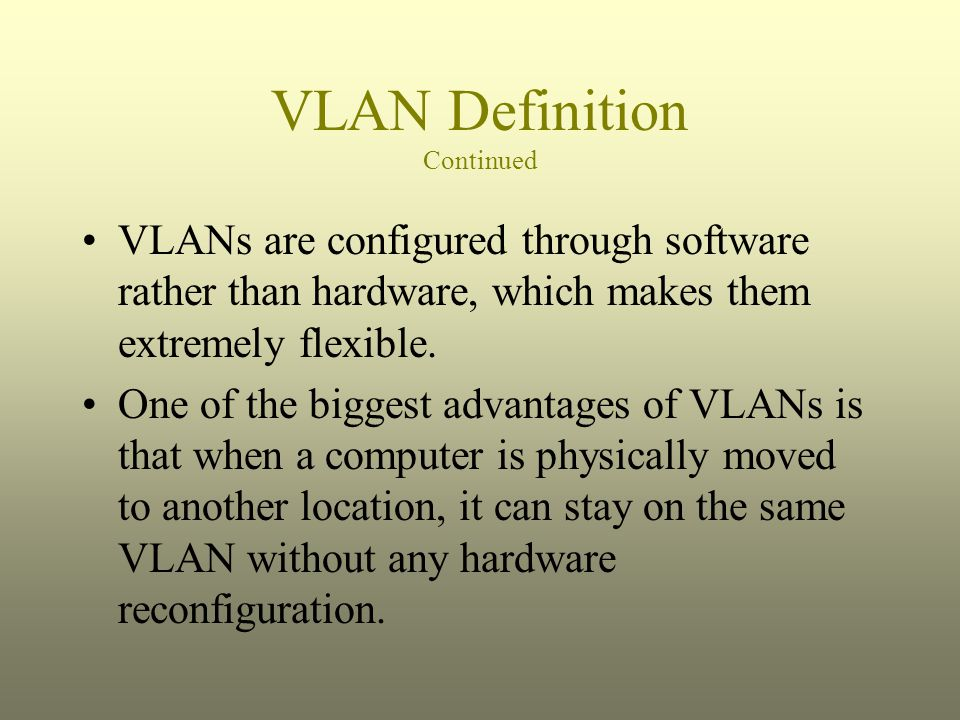 VLAN Definition Continued VLANs are configured through software rather than hardware, which makes them extremely flexible. One of the biggest advantag