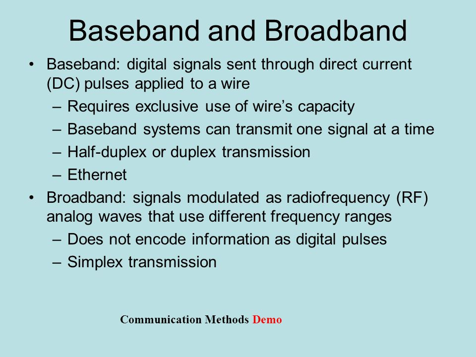 Baseband and Broadband Baseband: digital signals sent through direct current (DC) pulses applied to a wire –Requires exclusive use of wire's capacity –Baseband systems can transmit one signal at a time –Half-duplex or duplex transmission –Ethernet Broadband: signals modulated as radiofrequency (RF) analog waves that use different frequency ranges –Does not encode information as digital pulses –Simplex transmission Communication Methods Demo