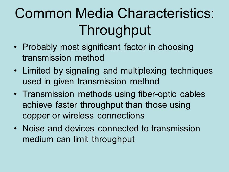 Common Media Characteristics: Throughput Probably most significant factor in choosing transmission method Limited by signaling and multiplexing techniques used in given transmission method Transmission methods using fiber-optic cables achieve faster throughput than those using copper or wireless connections Noise and devices connected to transmission medium can limit throughput