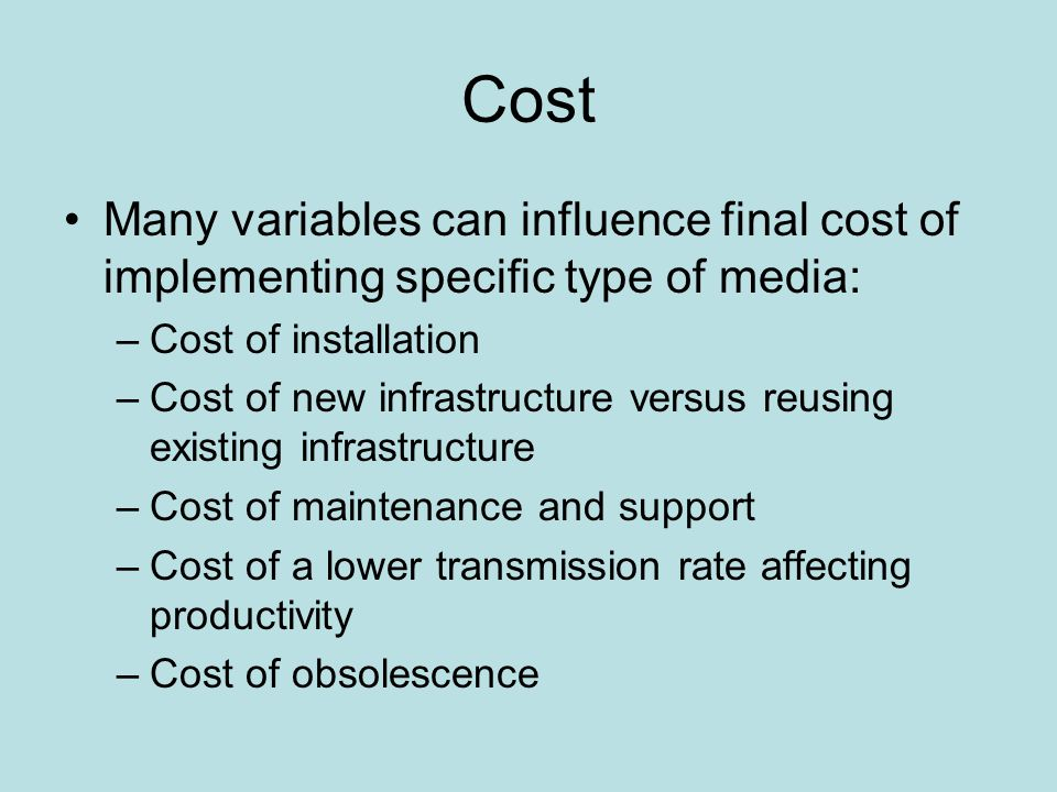 Cost Many variables can influence final cost of implementing specific type of media: –Cost of installation –Cost of new infrastructure versus reusing existing infrastructure –Cost of maintenance and support –Cost of a lower transmission rate affecting productivity –Cost of obsolescence
