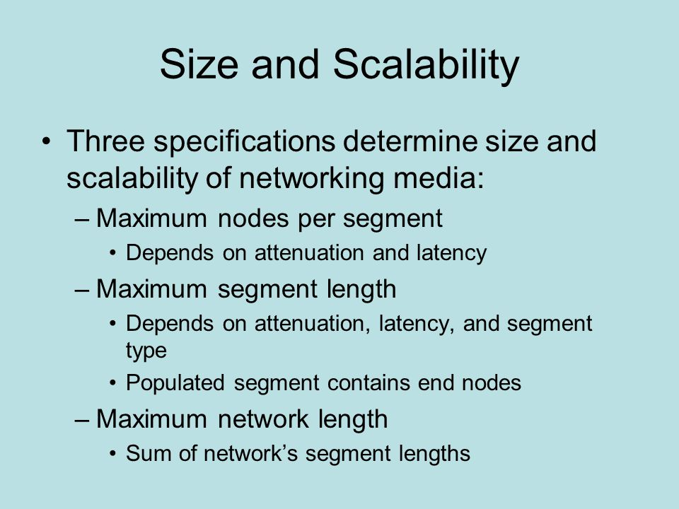 Size and Scalability Three specifications determine size and scalability of networking media: –Maximum nodes per segment Depends on attenuation and latency –Maximum segment length Depends on attenuation, latency, and segment type Populated segment contains end nodes –Maximum network length Sum of network's segment lengths