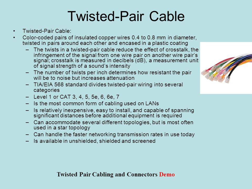 Twisted-Pair Cable Twisted-Pair Cable: Color-coded pairs of insulated copper wires 0.4 to 0.8 mm in diameter, twisted in pairs around each other and encased in a plastic coating –The twists in a twisted-pair cable reduce the effect of crosstalk, the infringement of the signal from one wire pair on another wire pair's signal; crosstalk is measured in decibels (dB), a measurement unit of signal strength of a sound's intensity –The number of twists per inch determines how resistant the pair will be to noise but increases attenuation –TIA/EIA 568 standard divides twisted-pair wiring into several categories –Level 1 or CAT 3, 4, 5, 5e, 6, 6e, 7 –Is the most common form of cabling used on LANs –Is relatively inexpensive, easy to install, and capable of spanning significant distances before additional equipment is required –Can accommodate several different topologies, but is most often used in a star topology –Can handle the faster networking transmission rates in use today –Is available in unshielded, shielded and screened Twisted Pair Cabling and Connectors Demo
