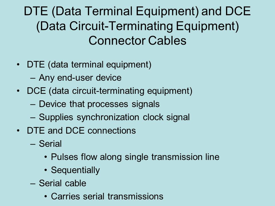 DTE (Data Terminal Equipment) and DCE (Data Circuit-Terminating Equipment) Connector Cables DTE (data terminal equipment) –Any end-user device DCE (data circuit-terminating equipment) –Device that processes signals –Supplies synchronization clock signal DTE and DCE connections –Serial Pulses flow along single transmission line Sequentially –Serial cable Carries serial transmissions