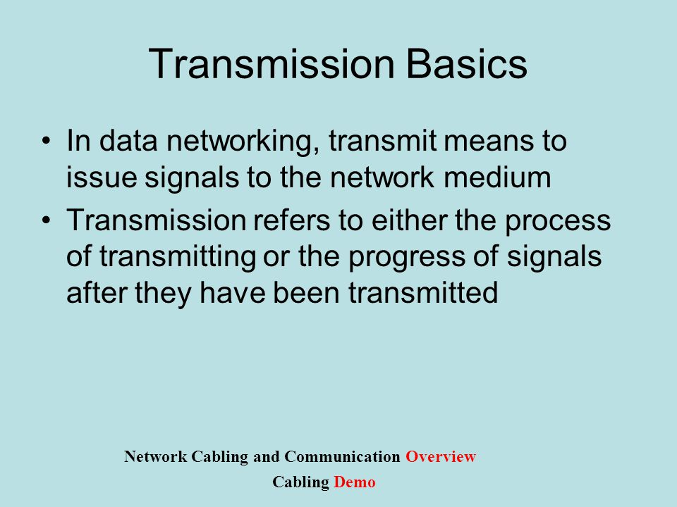 Transmission Basics In data networking, transmit means to issue signals to the network medium Transmission refers to either the process of transmitting or the progress of signals after they have been transmitted Network Cabling and Communication Overview Cabling Demo