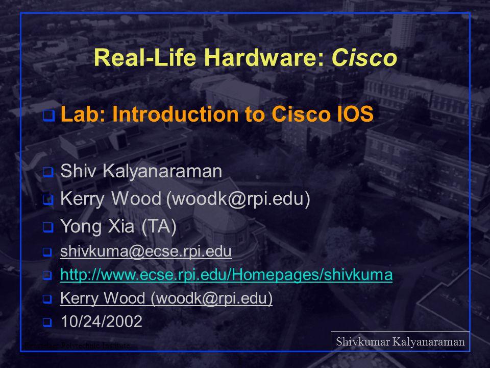 Shivkumar Kalyanaraman Rensselaer Polytechnic Institute 1 Real-Life Hardware: Cisco q Lab: Introduction to Cisco IOS q Shiv Kalyanaraman q Kerry Wood (woodk@rpi.edu) q Yong Xia (TA) q shivkuma@ecse.rpi.edu q http://www.ecse.rpi.edu/Homepages/shivkuma http://www.ecse.rpi.edu/Homepages/shivkuma q Kerry Wood (woodk@rpi.edu) q 10/24/2002
