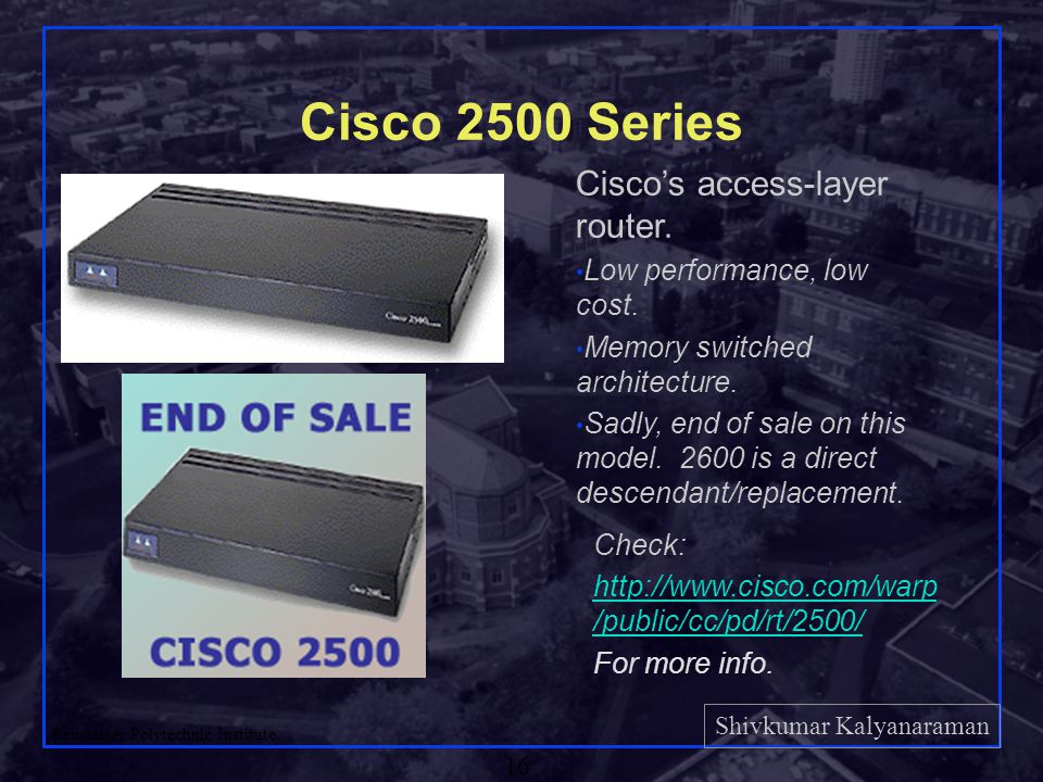 Shivkumar Kalyanaraman Rensselaer Polytechnic Institute 16 Cisco 2500 Series Cisco's access-layer router. Low performance, low cost. Memory switched a