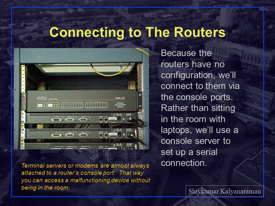 Shivkumar Kalyanaraman Rensselaer Polytechnic Institute 20 Connecting to The Routers Because the routers have no configuration, we'll connect to them