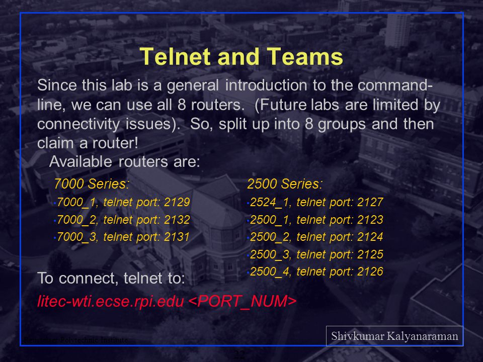Shivkumar Kalyanaraman Rensselaer Polytechnic Institute 22 Telnet and Teams Since this lab is a general introduction to the command- line, we can use