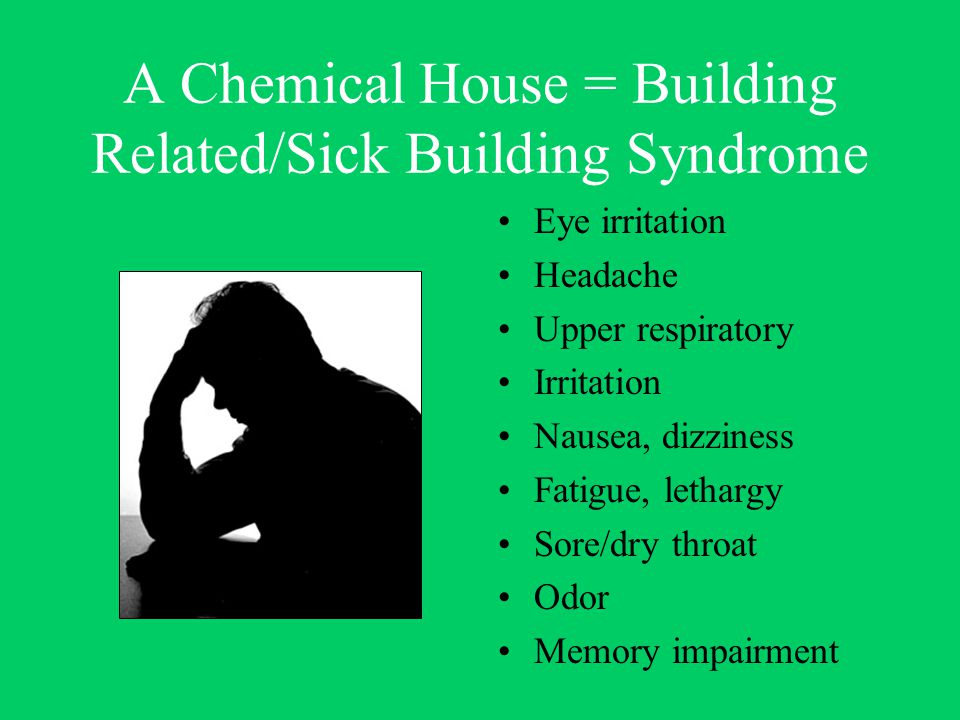 A Chemical House = Building Related/Sick Building Syndrome Eye irritation Headache Upper respiratory Irritation Nausea, dizziness Fatigue, lethargy Sore/dry throat Odor Memory impairment
