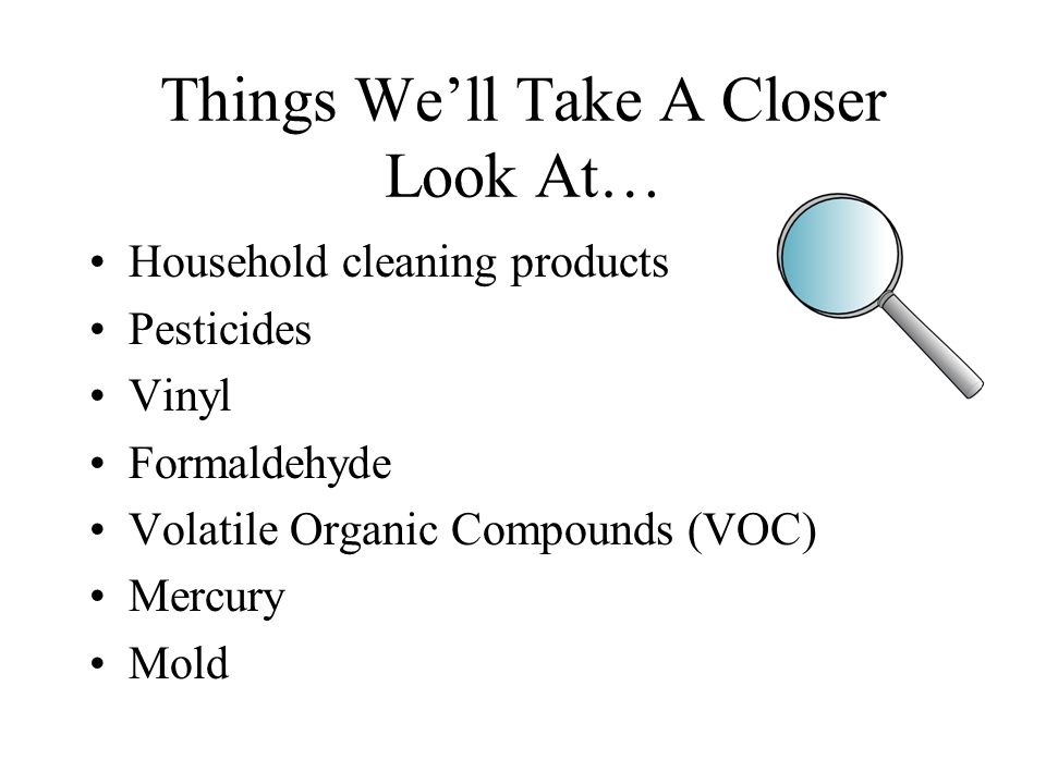 Things We'll Take A Closer Look At… Household cleaning products Pesticides Vinyl Formaldehyde Volatile Organic Compounds (VOC) Mercury Mold