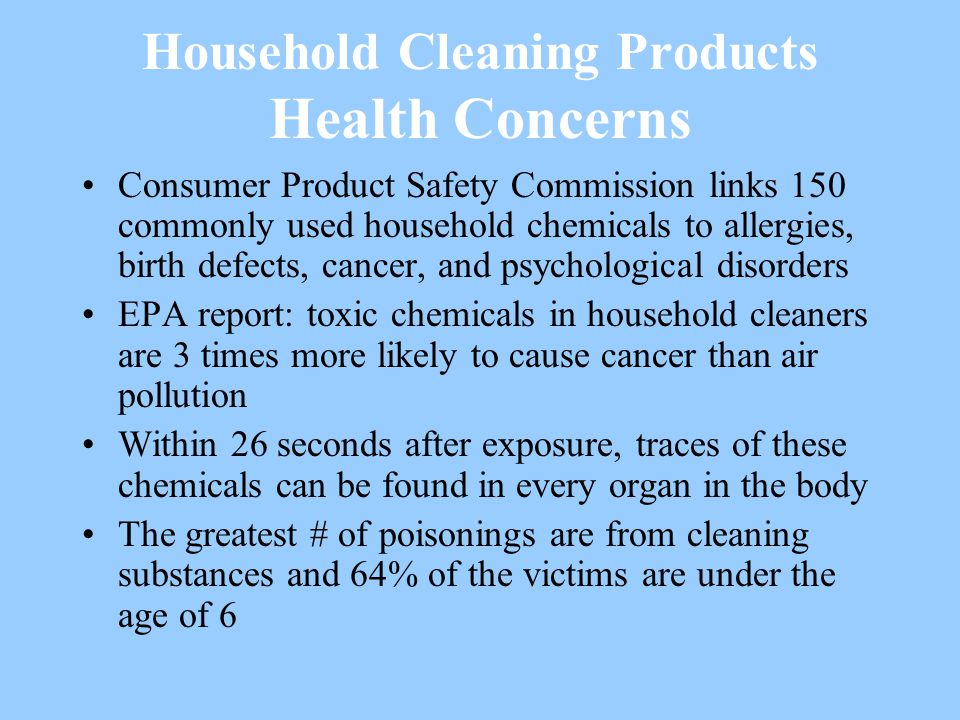 Household Cleaning Products Health Concerns Consumer Product Safety Commission links 150 commonly used household chemicals to allergies, birth defects, cancer, and psychological disorders EPA report: toxic chemicals in household cleaners are 3 times more likely to cause cancer than air pollution Within 26 seconds after exposure, traces of these chemicals can be found in every organ in the body The greatest # of poisonings are from cleaning substances and 64% of the victims are under the age of 6