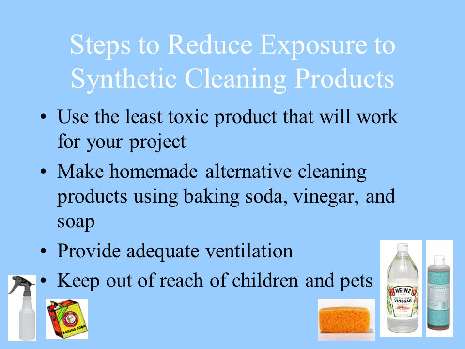 Steps to Reduce Exposure to Synthetic Cleaning Products Use the least toxic product that will work for your project Make homemade alternative cleaning products using baking soda, vinegar, and soap Provide adequate ventilation Keep out of reach of children and pets
