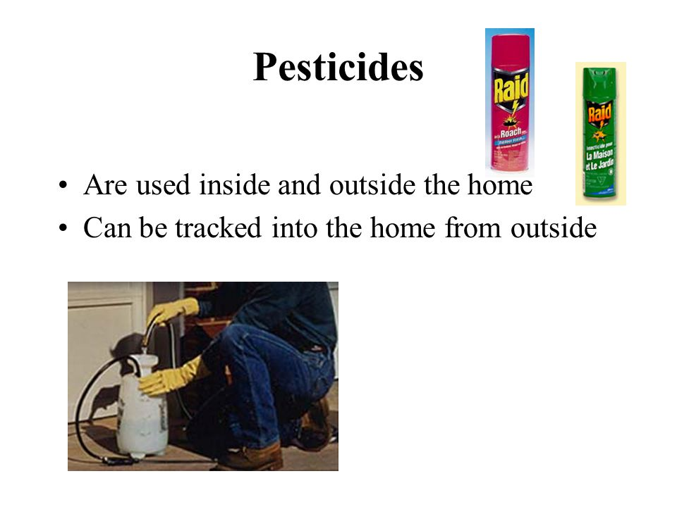 Pesticides Are used inside and outside the home Can be tracked into the home from outside