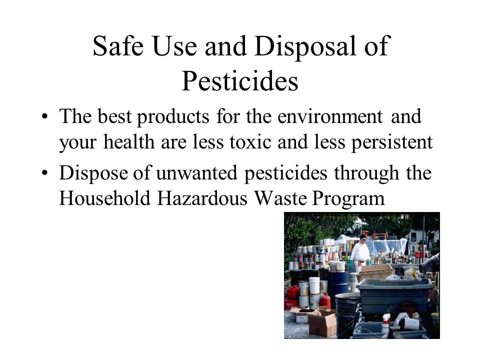 Safe Use and Disposal of Pesticides The best products for the environment and your health are less toxic and less persistent Dispose of unwanted pesticides through the Household Hazardous Waste Program