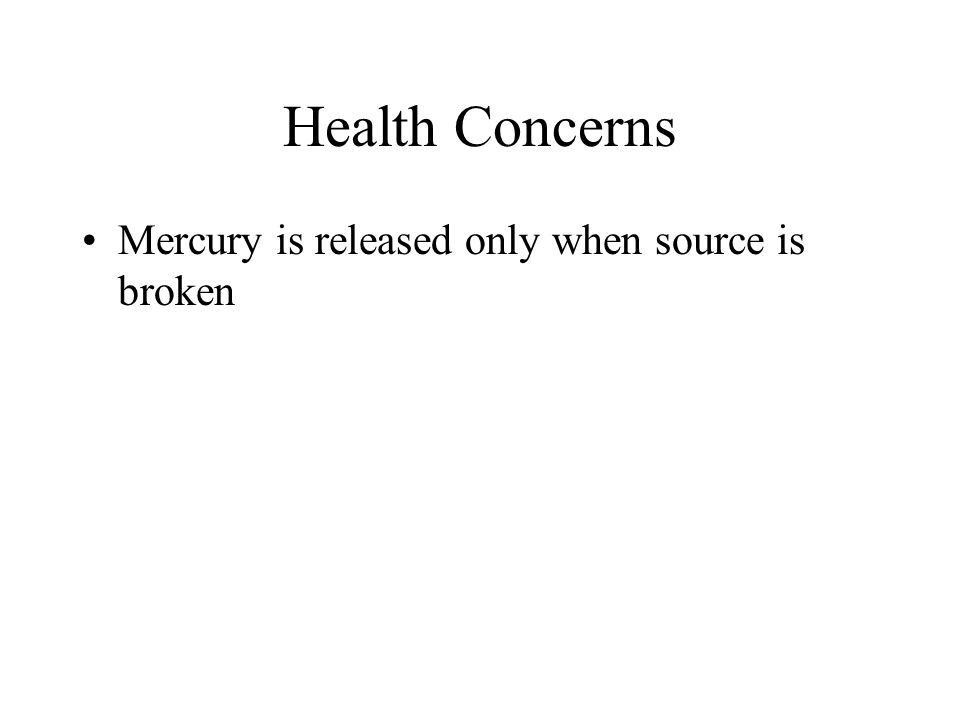 Health Concerns Mercury is released only when source is broken