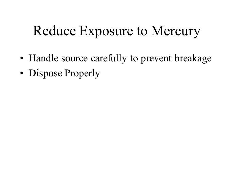 Reduce Exposure to Mercury Handle source carefully to prevent breakage Dispose Properly