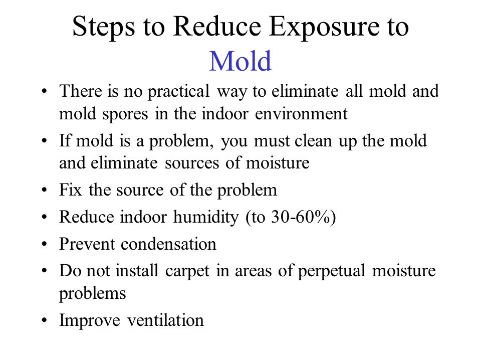 Steps to Reduce Exposure to Mold There is no practical way to eliminate all mold and mold spores in the indoor environment If mold is a problem, you must clean up the mold and eliminate sources of moisture Fix the source of the problem Reduce indoor humidity (to 30-60%) Prevent condensation Do not install carpet in areas of perpetual moisture problems Improve ventilation