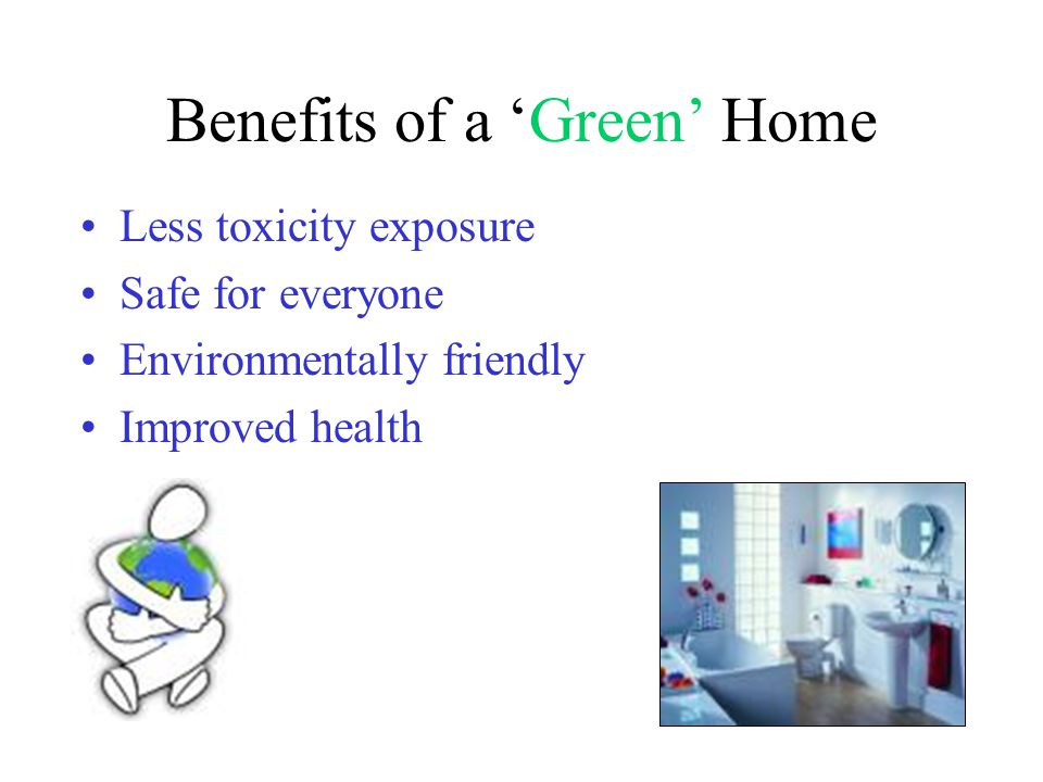 Benefits of a 'Green' Home Less toxicity exposure Safe for everyone Environmentally friendly Improved health