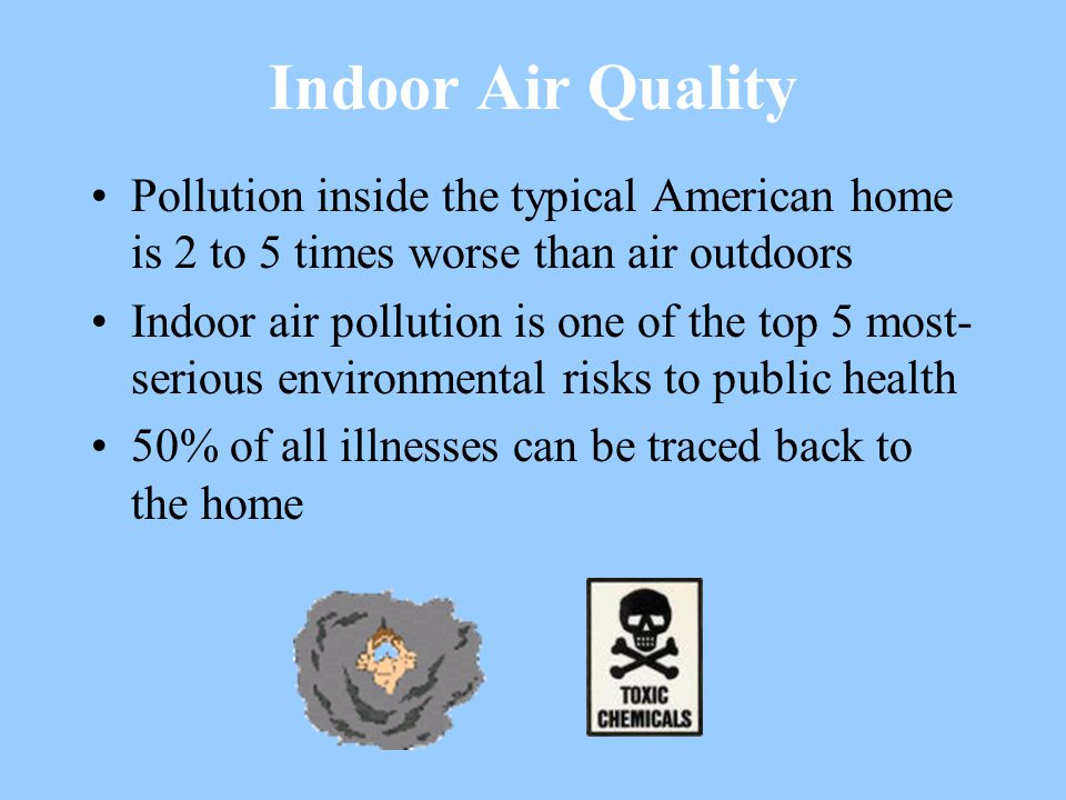 Indoor Air Quality Pollution inside the typical American home is 2 to 5 times worse than air outdoors Indoor air pollution is one of the top 5 most- serious environmental risks to public health 50% of all illnesses can be traced back to the home