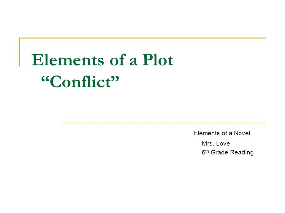 Elements of a Plot Conflict Elements of a Novel Mrs. Love 6 th Grade Reading