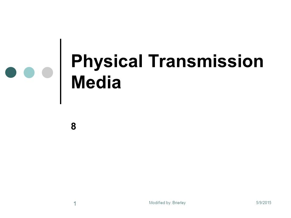 Physical Transmission Media 8 5/9/2015 1 Modified by: Brierley