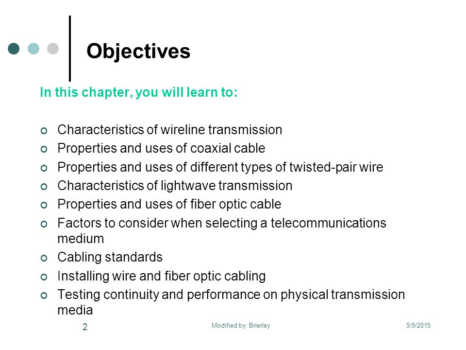 Objectives In this chapter, you will learn to: Characteristics of wireline transmission Properties and uses of coaxial cable Properties and uses of different types of twisted-pair wire Characteristics of lightwave transmission Properties and uses of fiber optic cable Factors to consider when selecting a telecommunications medium Cabling standards Installing wire and fiber optic cabling Testing continuity and performance on physical transmission media 5/9/2015 2 Modified by: Brierley