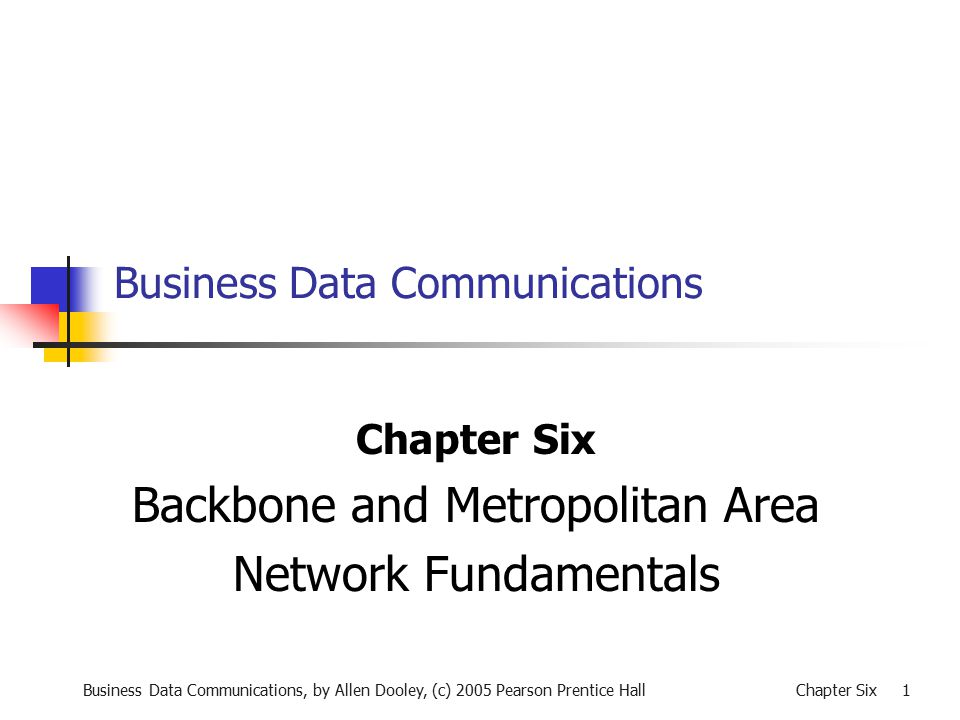 Business Data Communications, by Allen Dooley, (c) 2005 Pearson Prentice HallChapter Six 1 Business Data Communications Chapter Six Backbone and Metropolitan Area Network Fundamentals