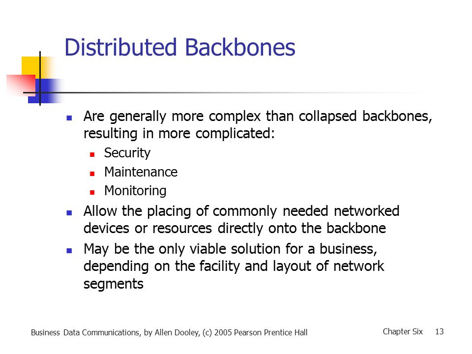 Business Data Communications, by Allen Dooley, (c) 2005 Pearson Prentice Hall Chapter Six 13 Distributed Backbones Are generally more complex than collapsed backbones, resulting in more complicated: Security Maintenance Monitoring Allow the placing of commonly needed networked devices or resources directly onto the backbone May be the only viable solution for a business, depending on the facility and layout of network segments
