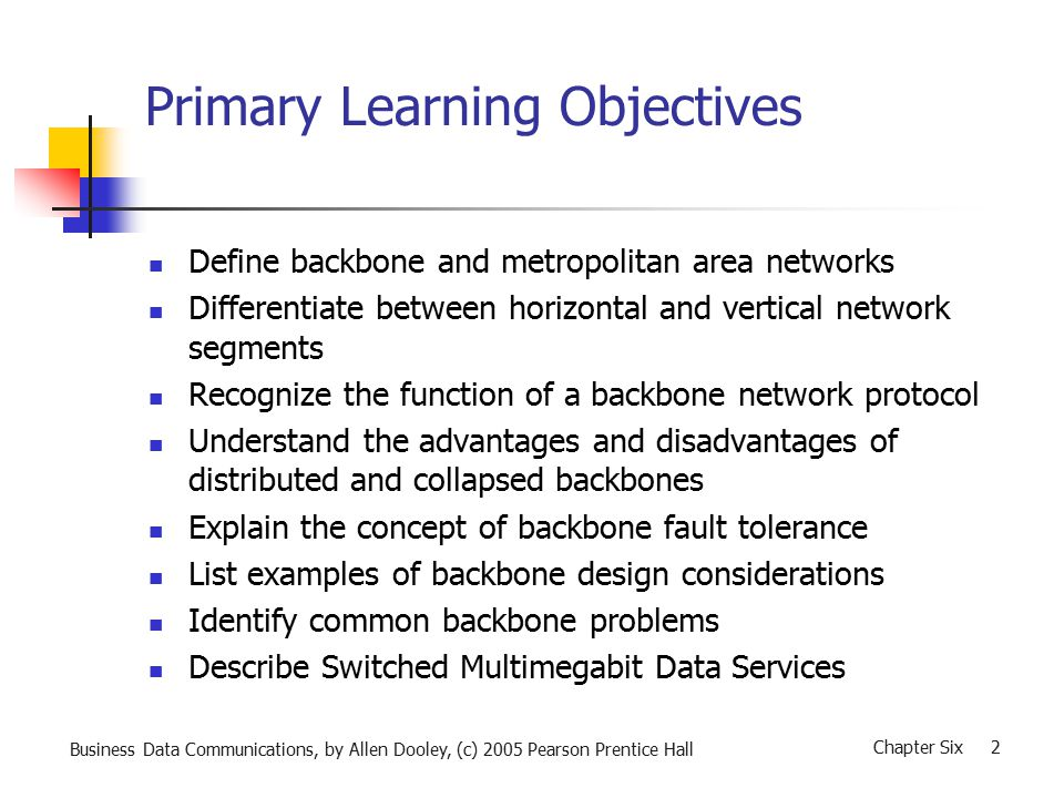 Business Data Communications, by Allen Dooley, (c) 2005 Pearson Prentice Hall Chapter Six 2 Primary Learning Objectives Define backbone and metropolitan area networks Differentiate between horizontal and vertical network segments Recognize the function of a backbone network protocol Understand the advantages and disadvantages of distributed and collapsed backbones Explain the concept of backbone fault tolerance List examples of backbone design considerations Identify common backbone problems Describe Switched Multimegabit Data Services