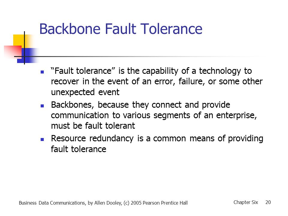 Business Data Communications, by Allen Dooley, (c) 2005 Pearson Prentice Hall Chapter Six 20 Backbone Fault Tolerance Fault tolerance is the capability of a technology to recover in the event of an error, failure, or some other unexpected event Backbones, because they connect and provide communication to various segments of an enterprise, must be fault tolerant Resource redundancy is a common means of providing fault tolerance