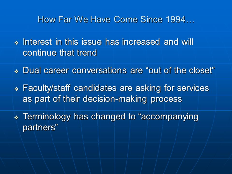 How Far We Have Come Since 1994…  Interest in this issue has increased and will continue that trend  Dual career conversations are out of the closet  Faculty/staff candidates are asking for services as part of their decision-making process  Terminology has changed to accompanying partners