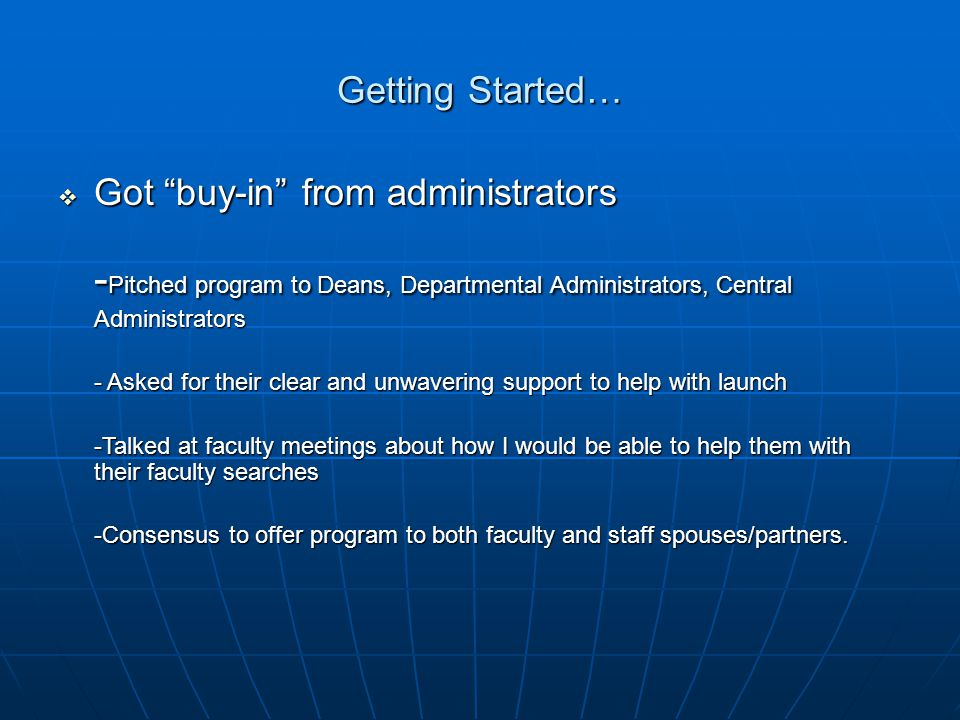 Getting Started…  Got buy-in from administrators - Pitched program to Deans, Departmental Administrators, Central Administrators - Asked for their clear and unwavering support to help with launch -Talked at faculty meetings about how I would be able to help them with their faculty searches -Consensus to offer program to both faculty and staff spouses/partners.
