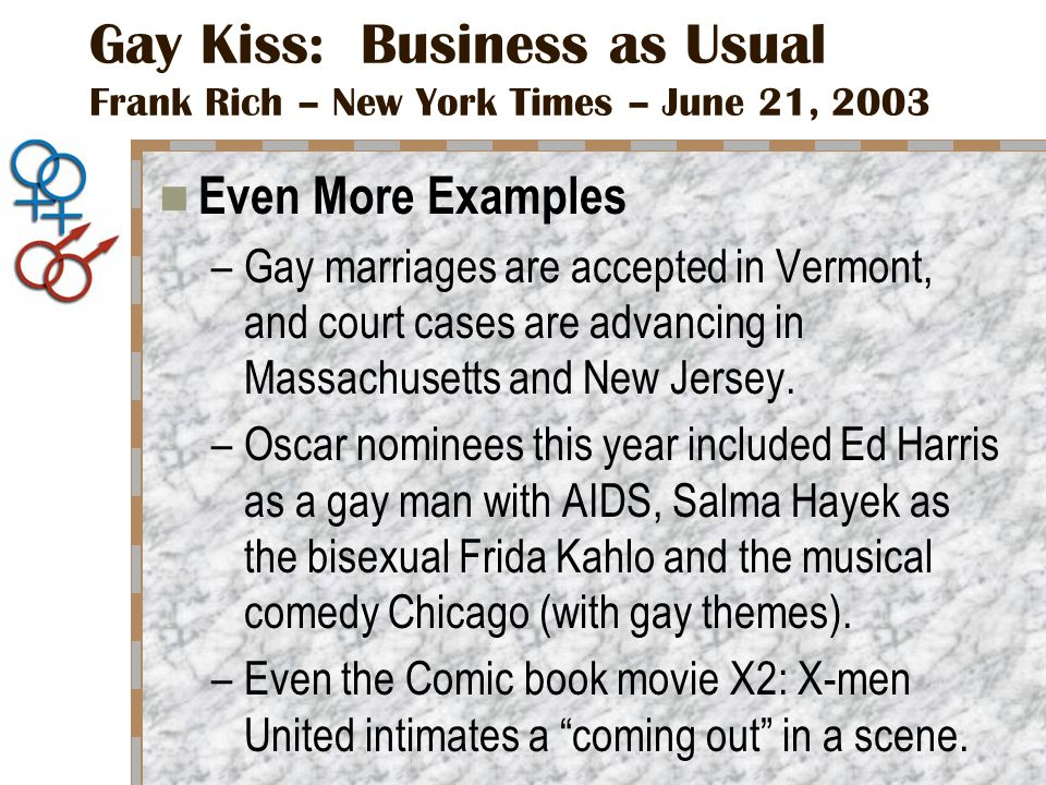 Gay Kiss: Business as Usual Frank Rich – New York Times – June 21, 2003 Even More Examples –Gay marriages are accepted in Vermont, and court cases are advancing in Massachusetts and New Jersey.