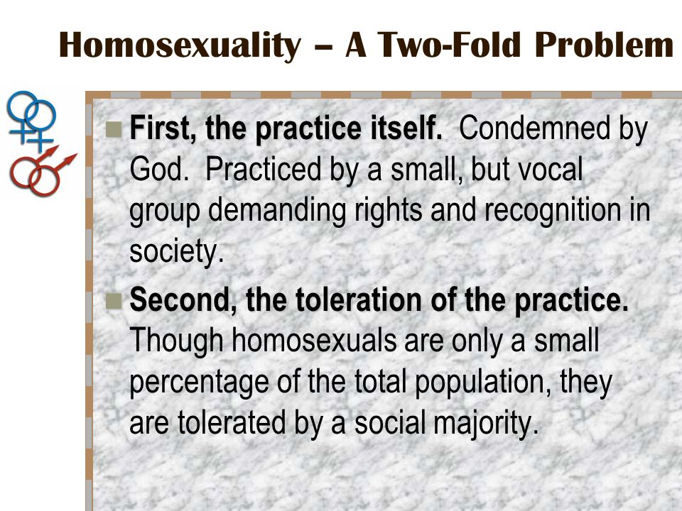 Homosexuality – A Two-Fold Problem First, the practice itself.