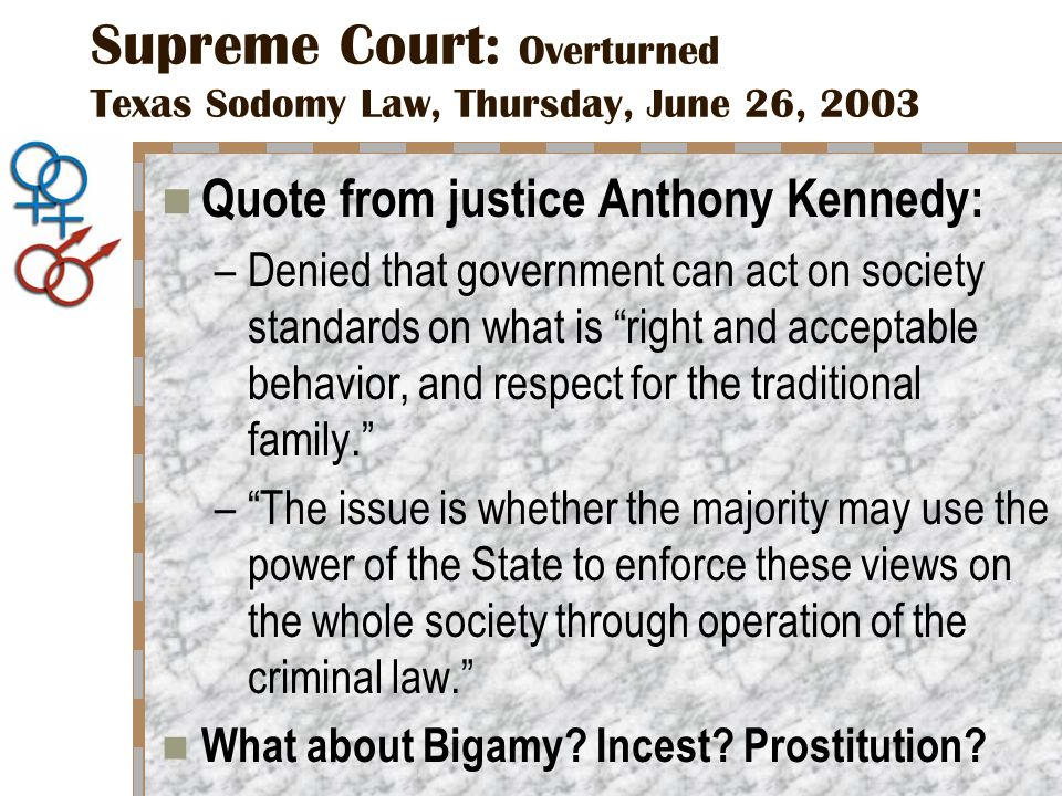 Supreme Court: Overturned Texas Sodomy Law, Thursday, June 26, 2003 Quote from justice Anthony Kennedy: –Denied that government can act on society standards on what is right and acceptable behavior, and respect for the traditional family. – The issue is whether the majority may use the power of the State to enforce these views on the whole society through operation of the criminal law. What about Bigamy.