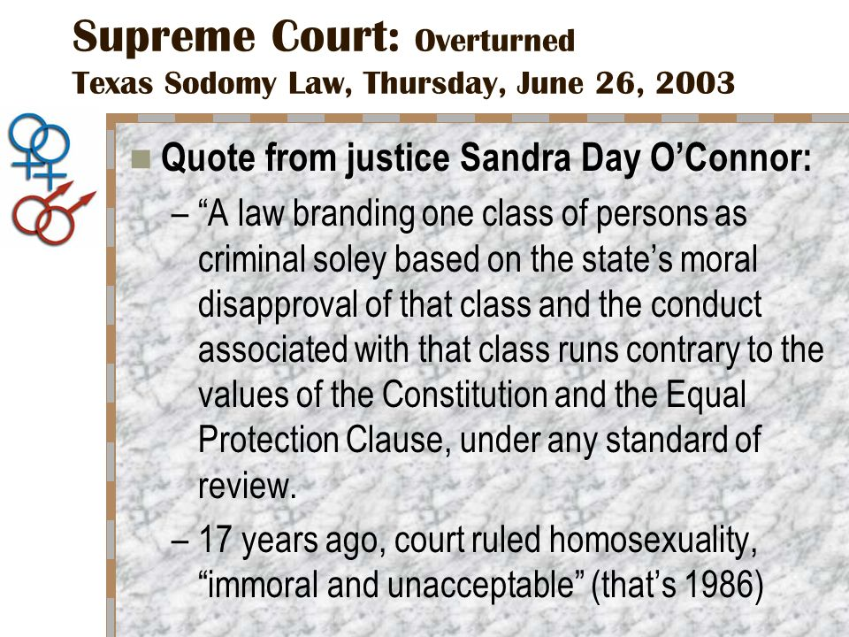 Supreme Court: Overturned Texas Sodomy Law, Thursday, June 26, 2003 Quote from justice Sandra Day O'Connor: – A law branding one class of persons as criminal soley based on the state's moral disapproval of that class and the conduct associated with that class runs contrary to the values of the Constitution and the Equal Protection Clause, under any standard of review.