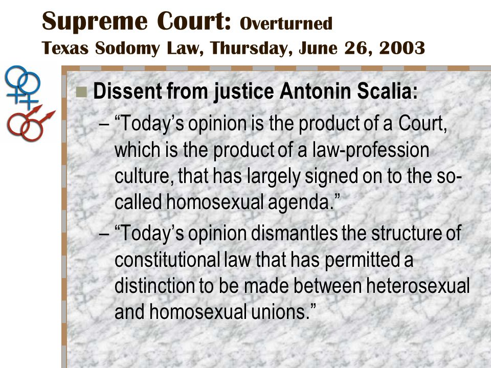 Supreme Court: Overturned Texas Sodomy Law, Thursday, June 26, 2003 Dissent from justice Antonin Scalia: – Today's opinion is the product of a Court, which is the product of a law-profession culture, that has largely signed on to the so- called homosexual agenda. – Today's opinion dismantles the structure of constitutional law that has permitted a distinction to be made between heterosexual and homosexual unions.