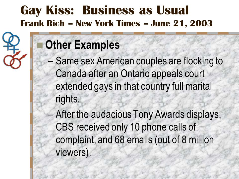Gay Kiss: Business as Usual Frank Rich – New York Times – June 21, 2003 Other Examples –Same sex American couples are flocking to Canada after an Ontario appeals court extended gays in that country full marital rights.