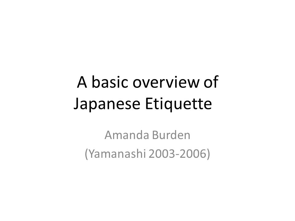 A basic overview of Japanese Etiquette Amanda Burden (Yamanashi 2003-2006)