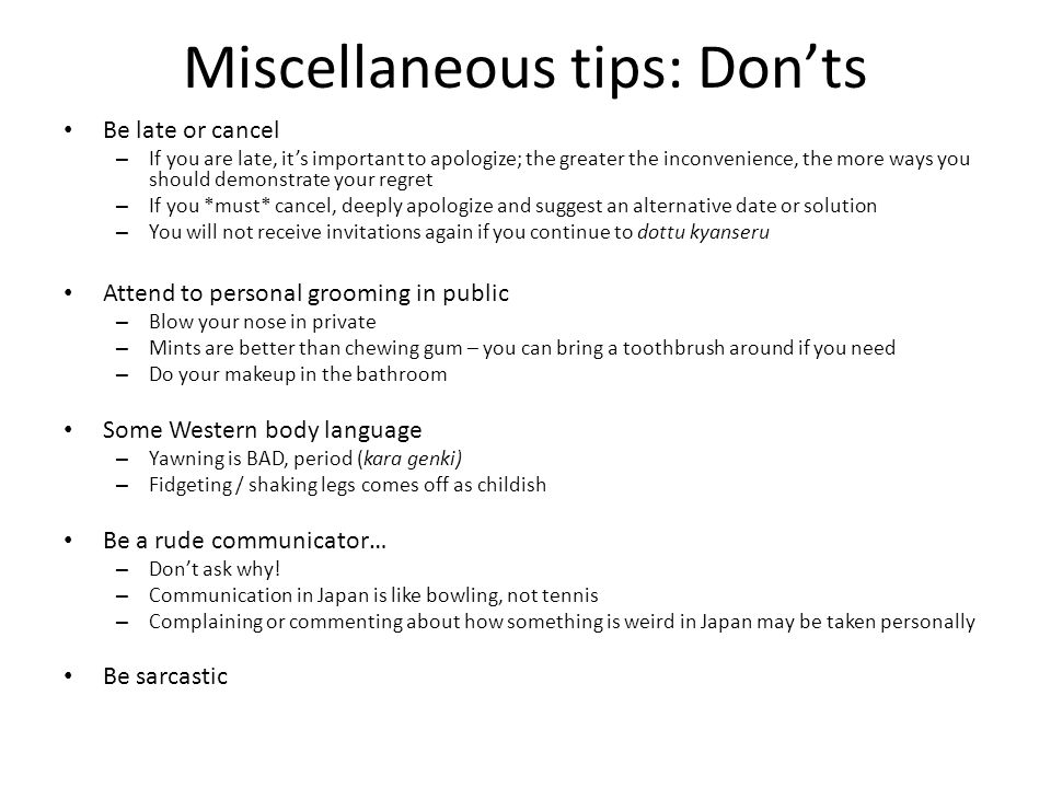 Miscellaneous tips: Don'ts Be late or cancel – If you are late, it's important to apologize; the greater the inconvenience, the more ways you should demonstrate your regret – If you *must* cancel, deeply apologize and suggest an alternative date or solution – You will not receive invitations again if you continue to dottu kyanseru Attend to personal grooming in public – Blow your nose in private – Mints are better than chewing gum – you can bring a toothbrush around if you need – Do your makeup in the bathroom Some Western body language – Yawning is BAD, period (kara genki) – Fidgeting / shaking legs comes off as childish Be a rude communicator… – Don't ask why.