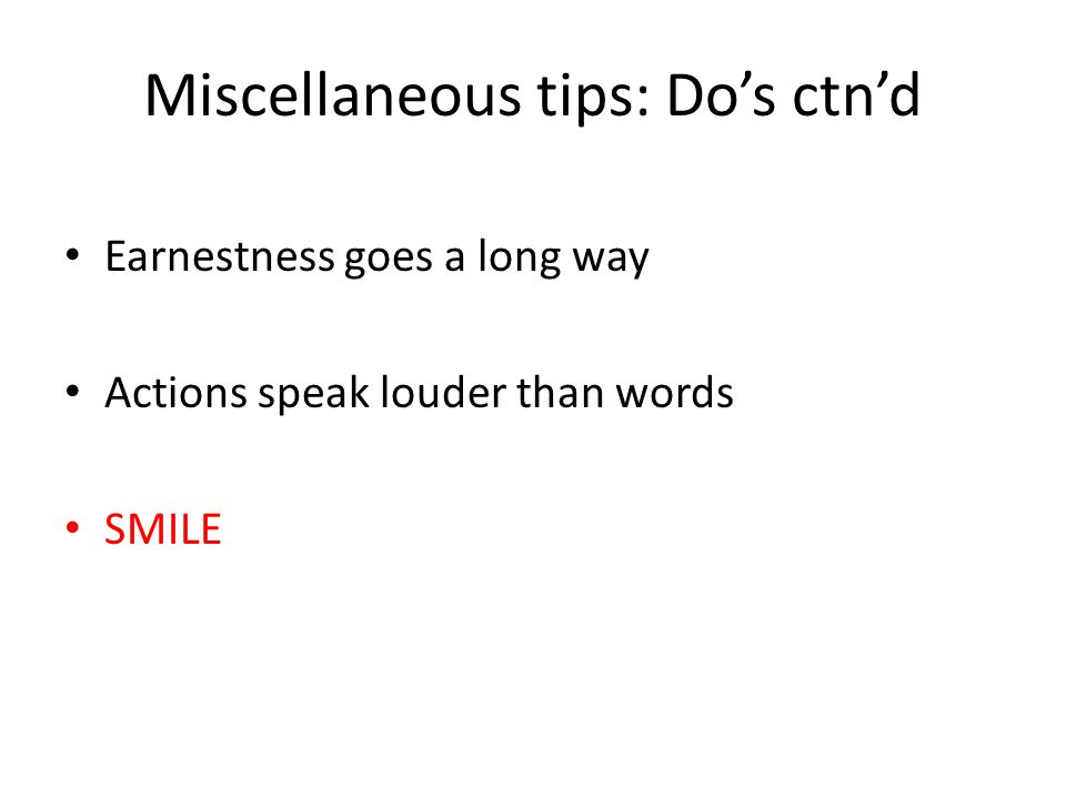 Miscellaneous tips: Do's ctn'd Earnestness goes a long way Actions speak louder than words SMILE