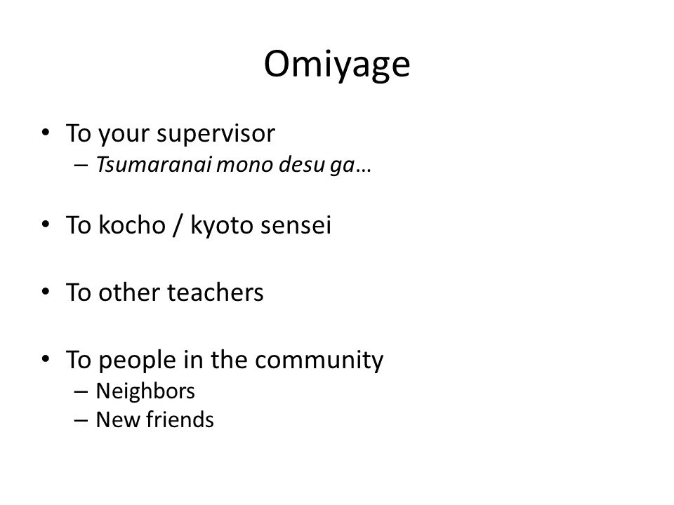 Omiyage To your supervisor – Tsumaranai mono desu ga… To kocho / kyoto sensei To other teachers To people in the community – Neighbors – New friends