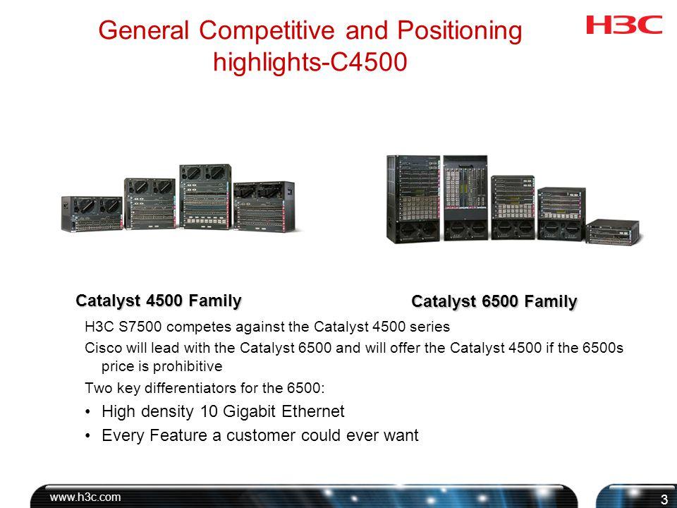 www.h3c.com 4 General Competitive and Positioning highlights-C4500 Supervisor options Supervisor II-plus-TS Supervisor II-plus Supervisor IV Supervisor V Supervisor V-10GE Modules for 4500 48-port 10/100Base-TX 48 port 10/100Base-TX Inline Power 24-port 100Base-FX (MT-RJ) 48-port 100Base-FX 6-port 1000Base-X (GBIC) 18-port 1000Base-X (GBIC) 48-port 1000Base-X (SFP) 24-port 10/100/1000Base-T 24-port 10/100/1000/Base-T IEEE 802.3af PoE 48-port 10/100/1000Base-T (RJ-45) 48-port 10/100/1000 IEEE 802.3af PoE 48-port 10/100 IEEE 802.3af PoE Chassis Options 4503 4506 4507R 4510R Catalyst 4500 Family
