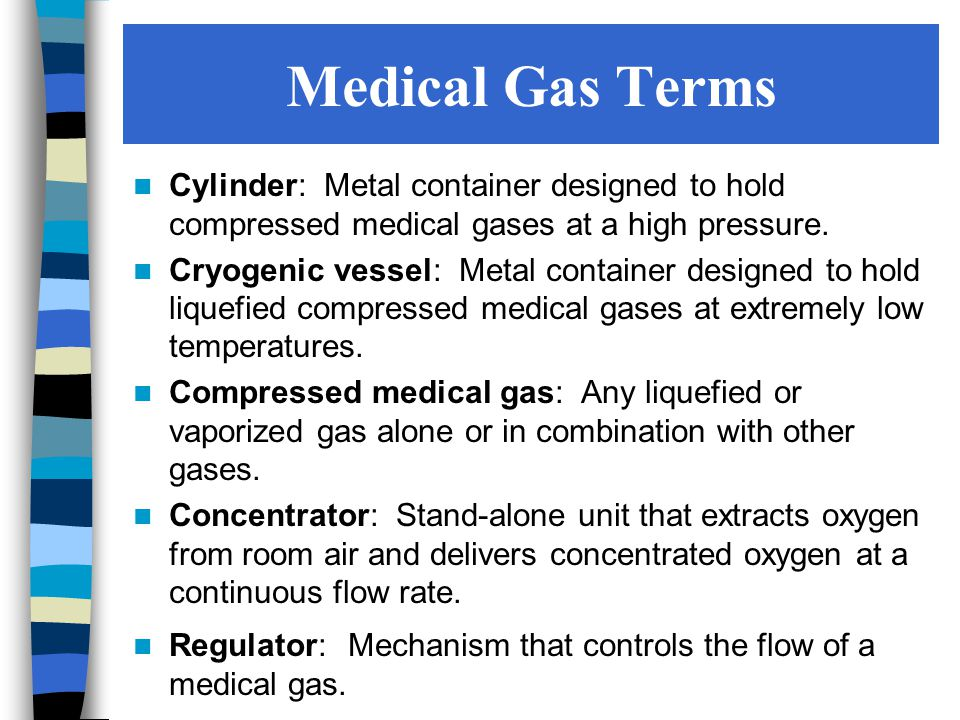 Medical Gas Terms Cylinder: Metal container designed to hold compressed medical gases at a high pressure.
