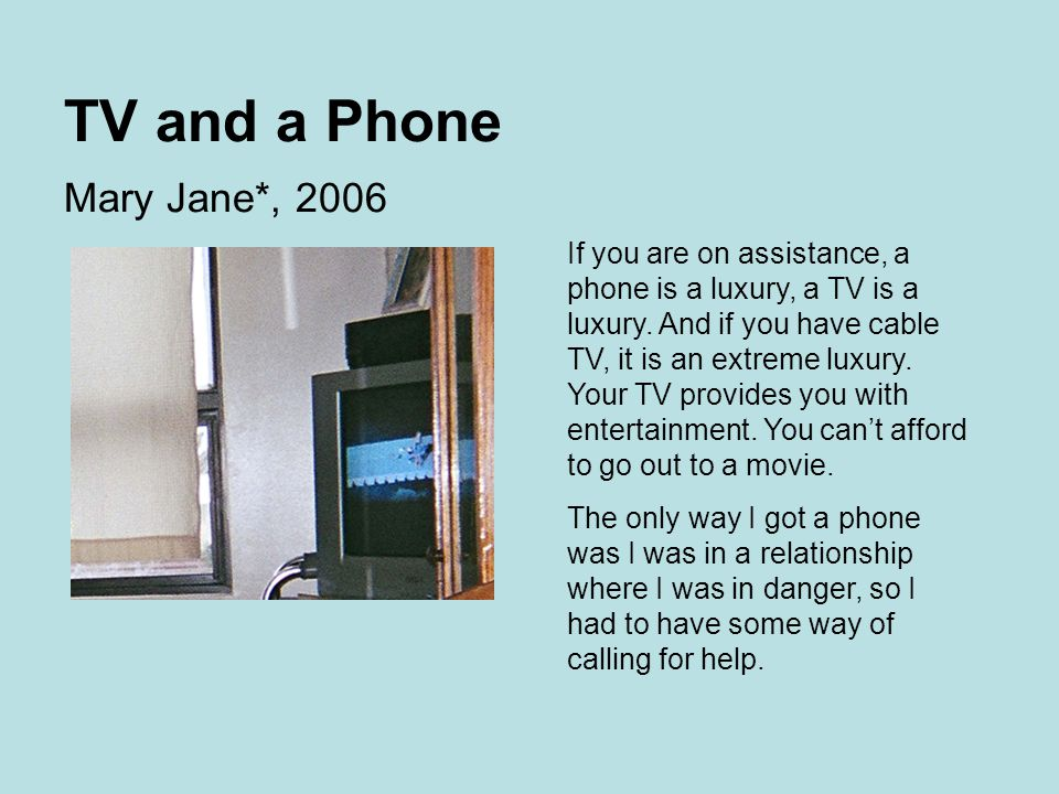 TV and a Phone Mary Jane*, 2006 If you are on assistance, a phone is a luxury, a TV is a luxury.