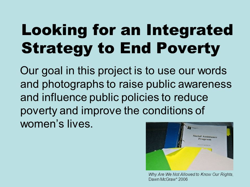 Looking for an Integrated Strategy to End Poverty Our goal in this project is to use our words and photographs to raise public awareness and influence public policies to reduce poverty and improve the conditions of women's lives.