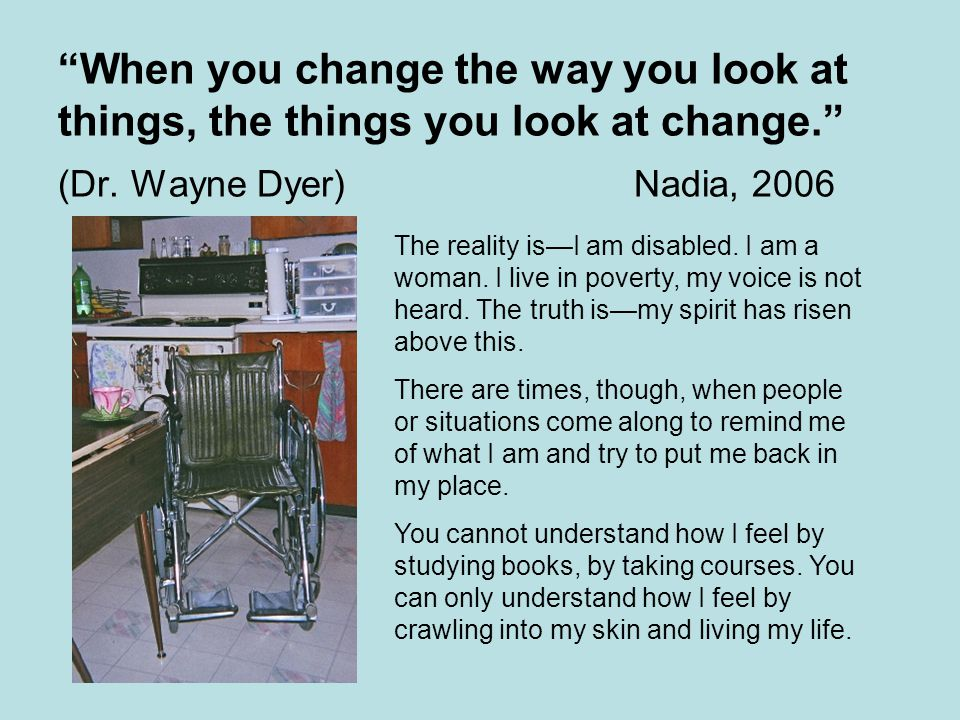 When you change the way you look at things, the things you look at change. (Dr.