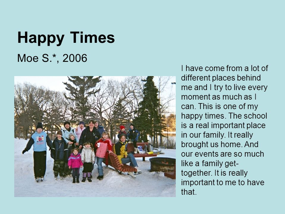 Happy Times Moe S.*, 2006 I have come from a lot of different places behind me and I try to live every moment as much as I can.